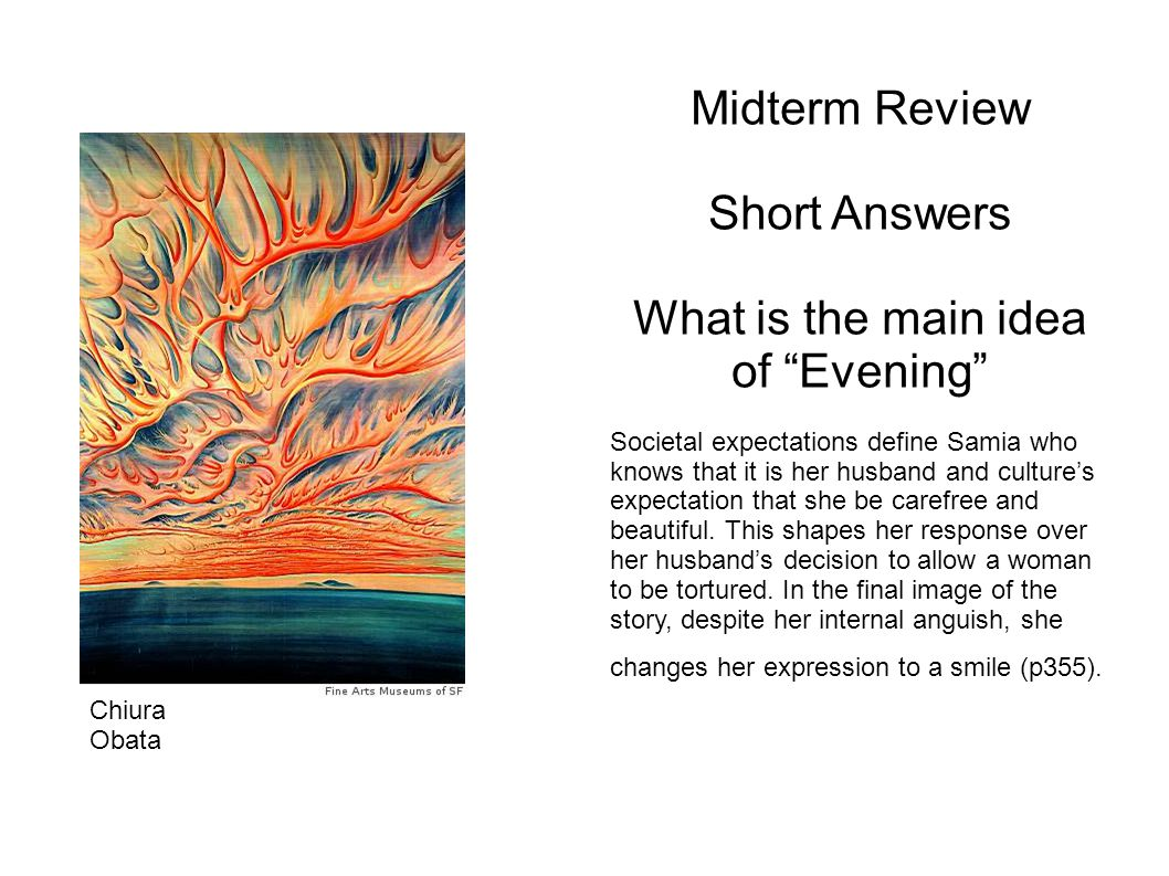 Midterm Review Short Answers What is the main idea of Evening Societal expectations define Samia who knows that it is her husband and cultures expectation that she be carefree and beautiful.
