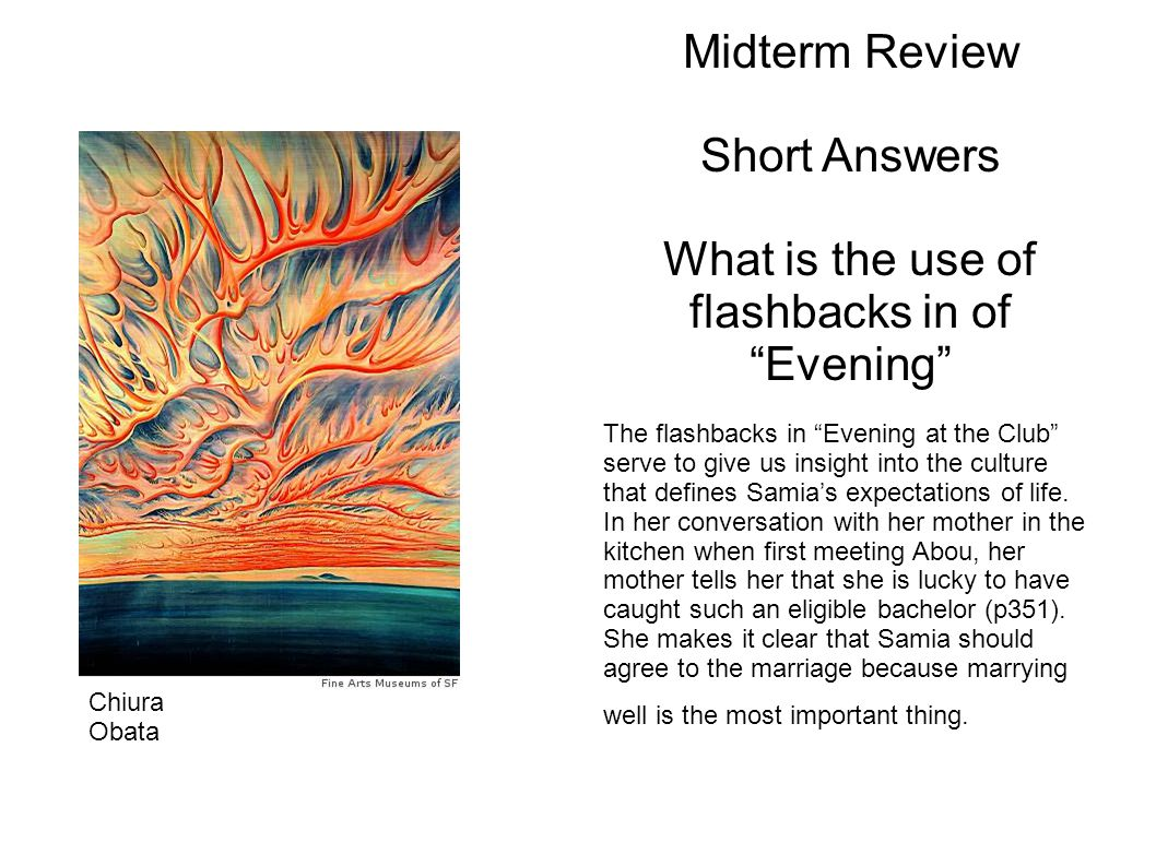 Midterm Review Short Answers What is the use of flashbacks in of Evening The flashbacks in Evening at the Club serve to give us insight into the culture that defines Samias expectations of life.