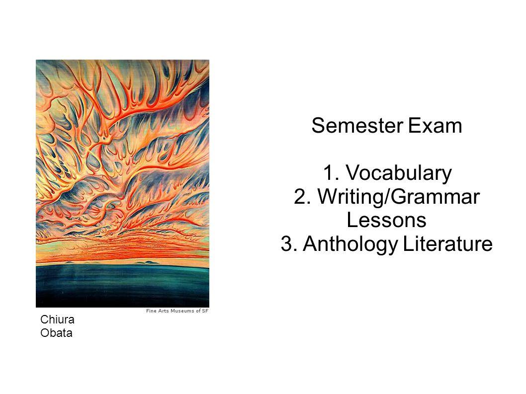 Semester Exam 1. Vocabulary 2. Writing/Grammar Lessons 3. Anthology Literature Chiura Obata