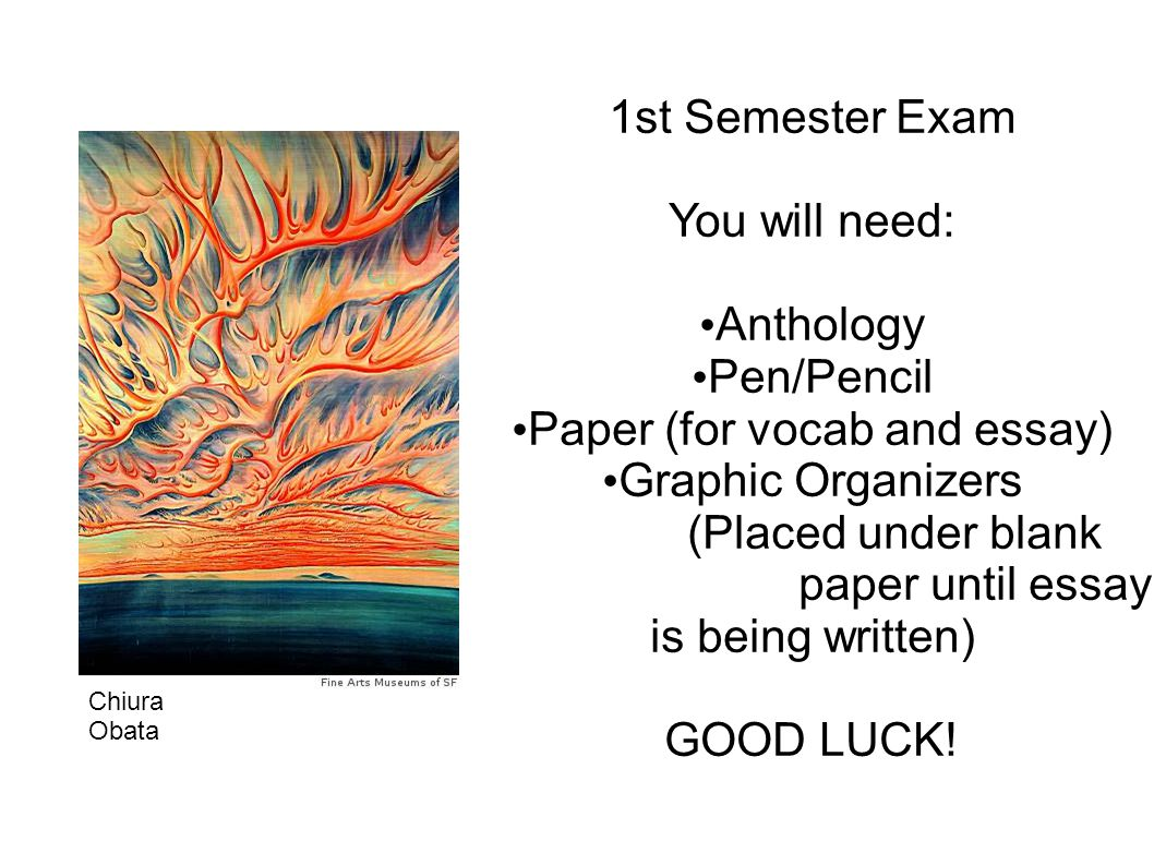 1st Semester Exam You will need: Anthology Pen/Pencil Paper (for vocab and essay) Graphic Organizers (Placed under blank paper until essay is being written) GOOD LUCK.