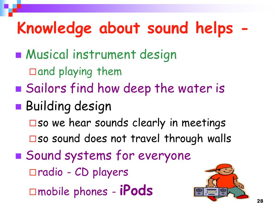 28 Knowledge about sound helps - Musical instrument design and playing them Sailors find how deep the water is Building design so we hear sounds clearly in meetings so sound does not travel through walls Sound systems for everyone radio - CD players mobile phones - iPods