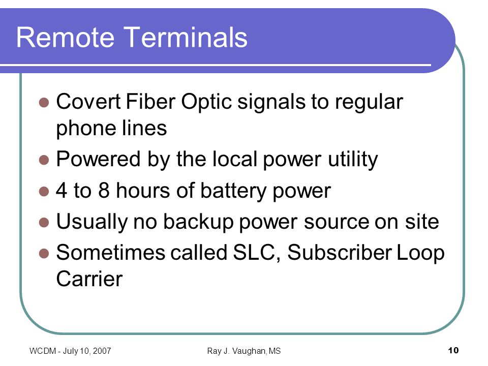 WCDM - July 10, 2007Ray J. Vaughan, MS10 Remote Terminals Covert Fiber Optic signals to regular phone lines Powered by the local power utility 4 to 8
