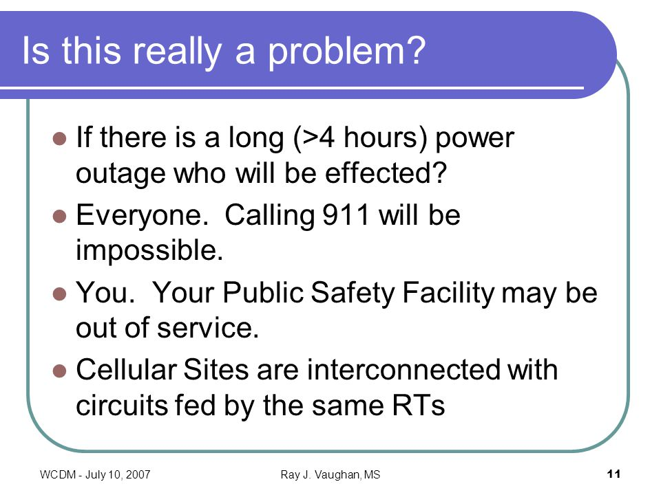 WCDM - July 10, 2007Ray J. Vaughan, MS11 Is this really a problem? If there is a long (>4 hours) power outage who will be effected? Everyone. Calling