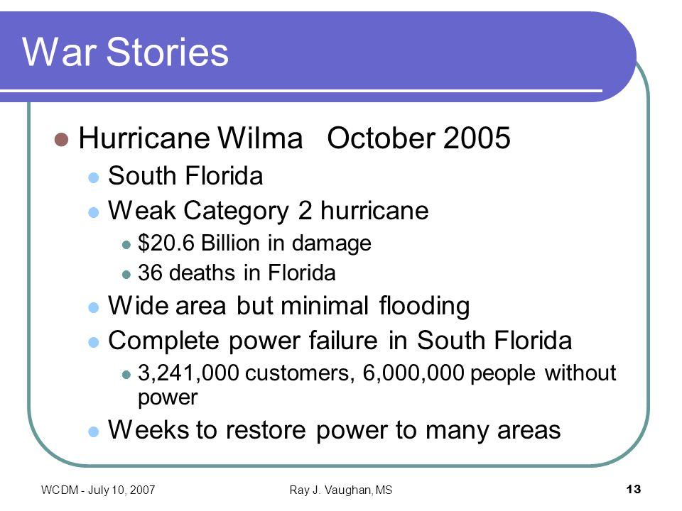 WCDM - July 10, 2007Ray J. Vaughan, MS13 War Stories Hurricane Wilma October 2005 South Florida Weak Category 2 hurricane $20.6 Billion in damage 36 d