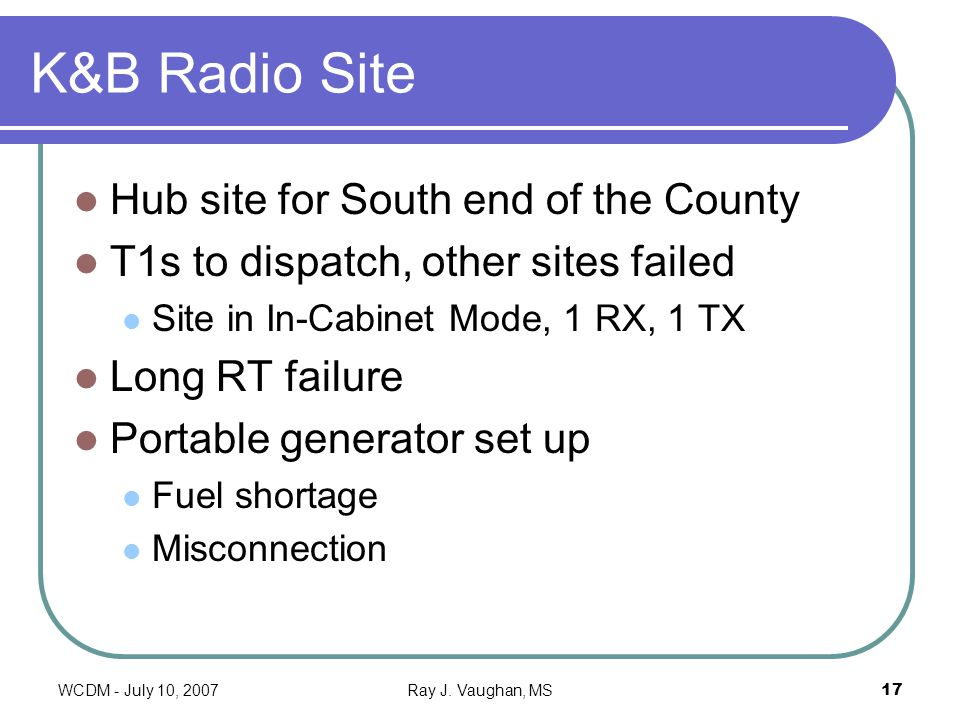 WCDM - July 10, 2007Ray J. Vaughan, MS17 K&B Radio Site Hub site for South end of the County T1s to dispatch, other sites failed Site in In-Cabinet Mo