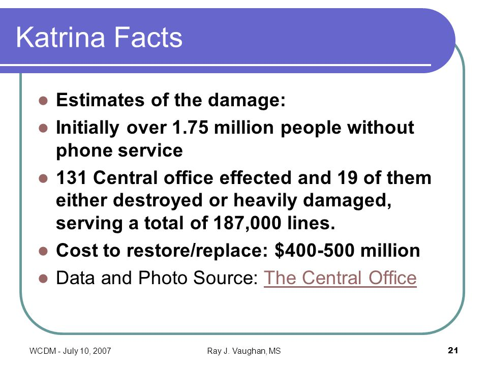 WCDM - July 10, 2007Ray J. Vaughan, MS21 Katrina Facts Estimates of the damage: Initially over 1.75 million people without phone service 131 Central o