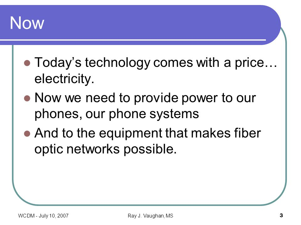 WCDM - July 10, 2007Ray J. Vaughan, MS3 Now Todays technology comes with a price… electricity.