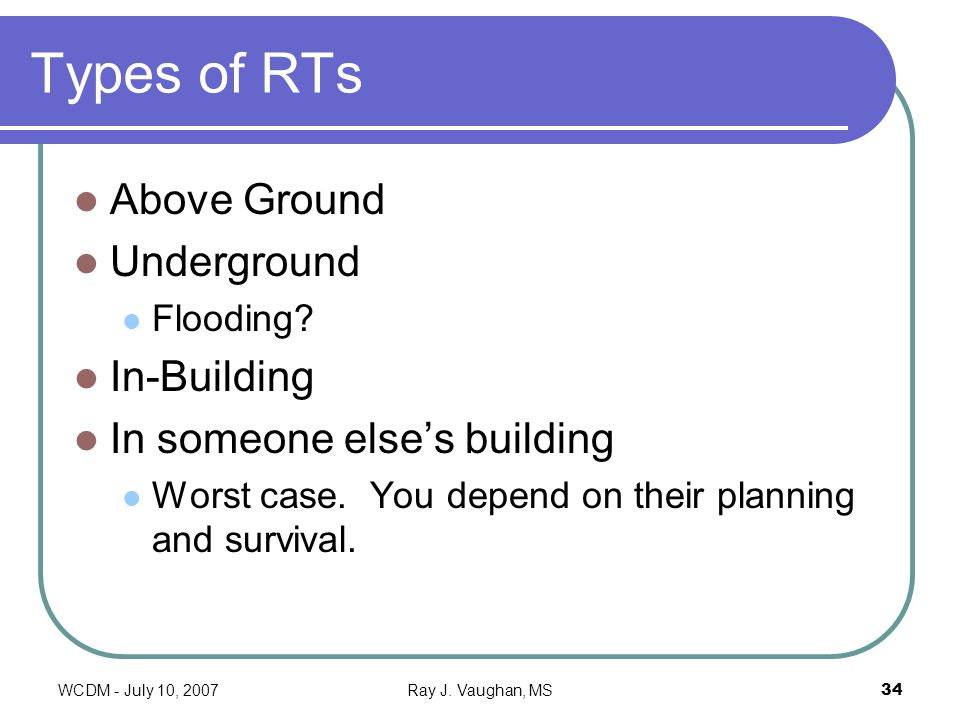 WCDM - July 10, 2007Ray J. Vaughan, MS34 Types of RTs Above Ground Underground Flooding? In-Building In someone elses building Worst case. You depend