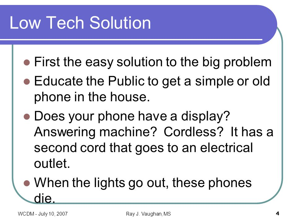 WCDM - July 10, 2007Ray J. Vaughan, MS4 Low Tech Solution First the easy solution to the big problem Educate the Public to get a simple or old phone i