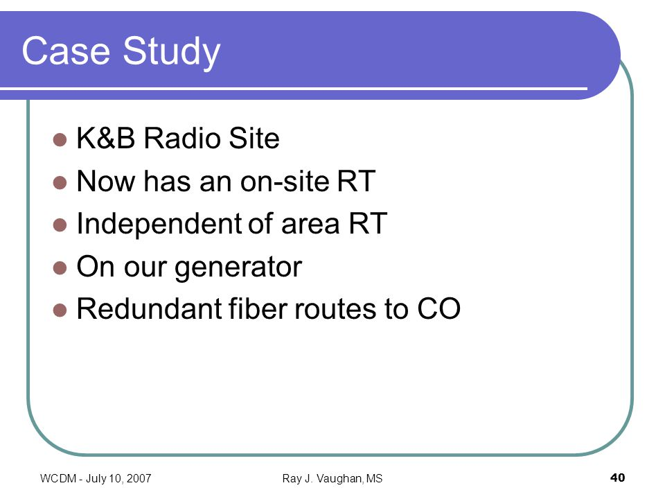 WCDM - July 10, 2007Ray J. Vaughan, MS40 Case Study K&B Radio Site Now has an on-site RT Independent of area RT On our generator Redundant fiber route