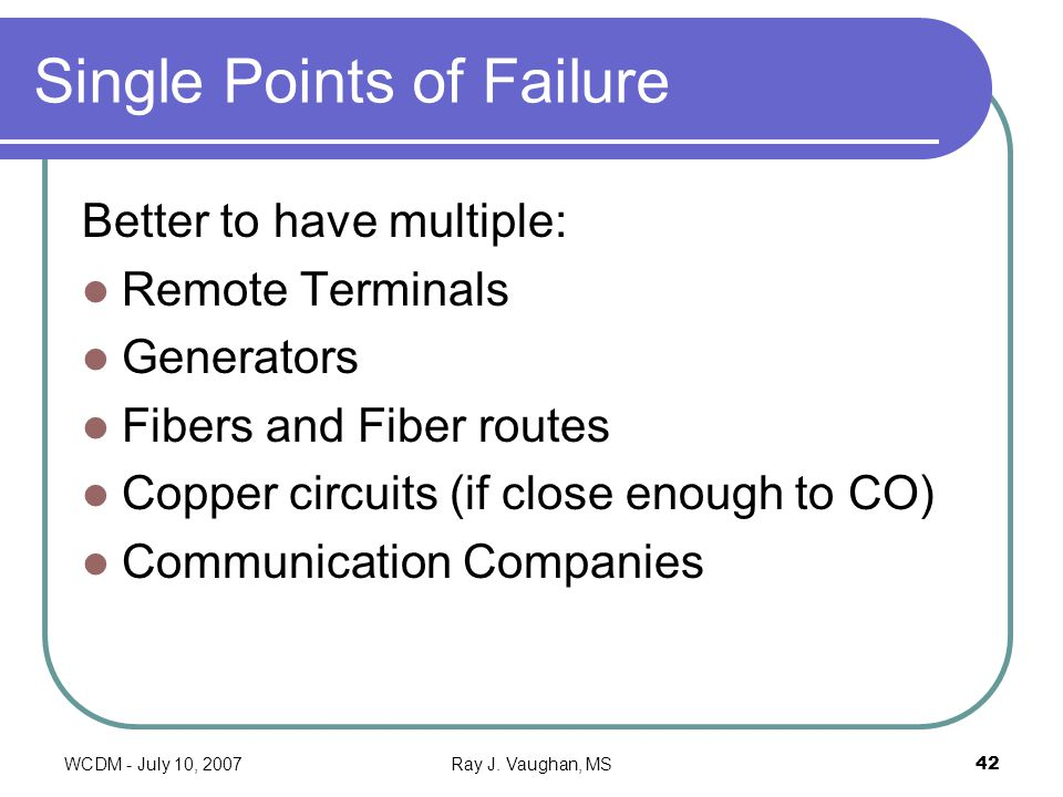 WCDM - July 10, 2007Ray J. Vaughan, MS42 Single Points of Failure Better to have multiple: Remote Terminals Generators Fibers and Fiber routes Copper