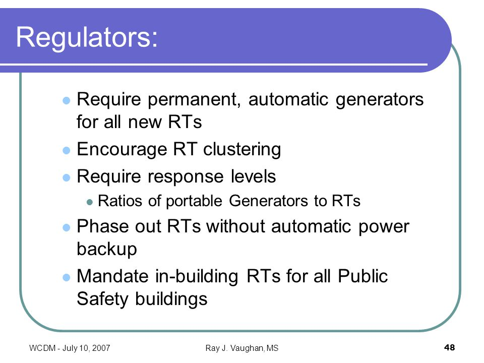 WCDM - July 10, 2007Ray J. Vaughan, MS48 Regulators: Require permanent, automatic generators for all new RTs Encourage RT clustering Require response
