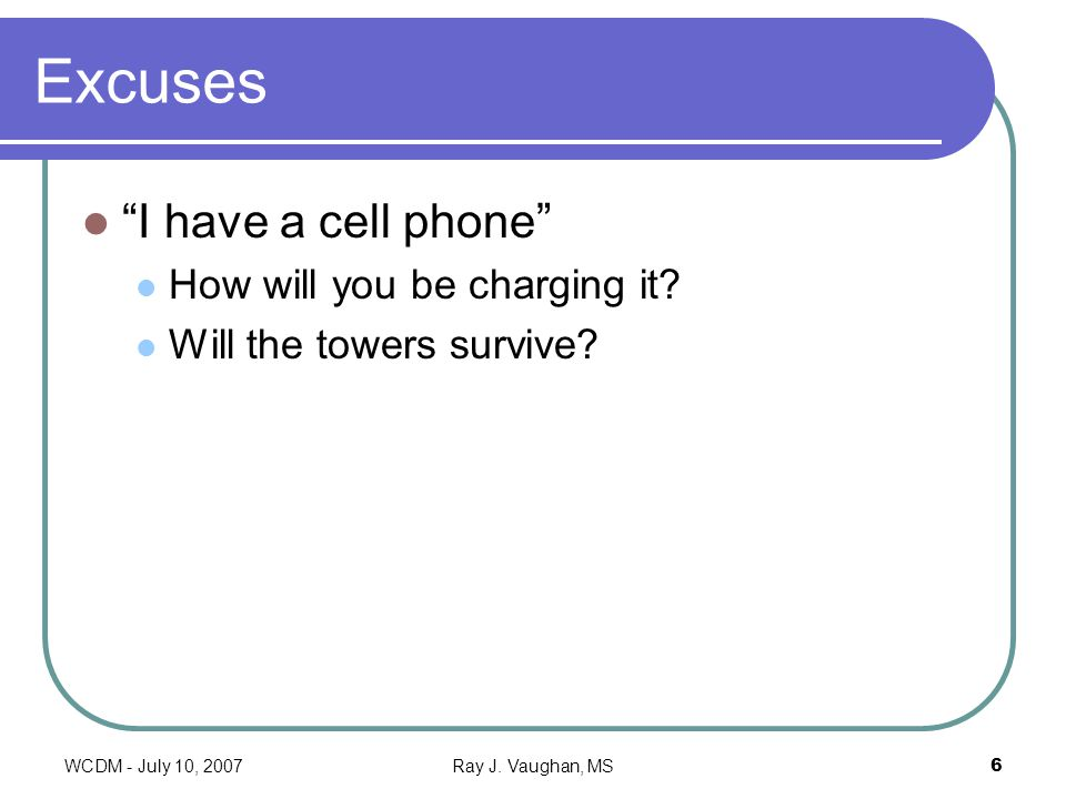WCDM - July 10, 2007Ray J. Vaughan, MS6 Excuses I have a cell phone How will you be charging it.