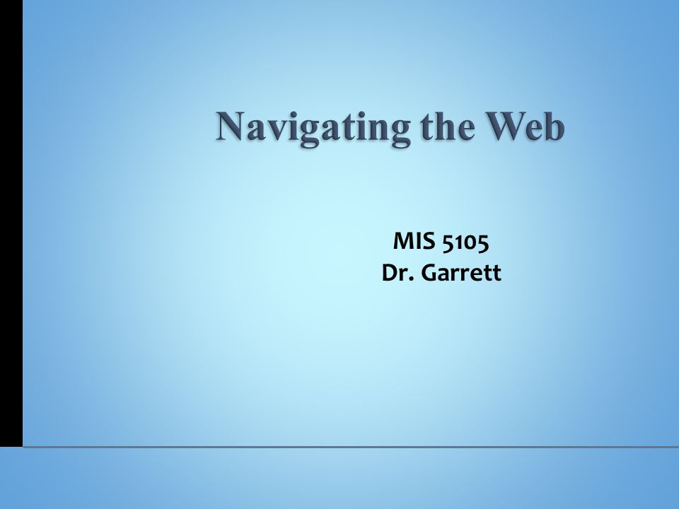 Navigating the Web MIS 5105 Dr. Garrett