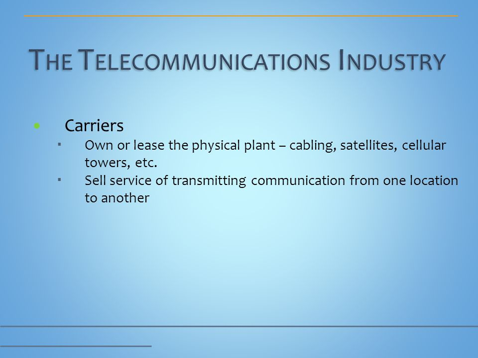 Carriers Own or lease the physical plant – cabling, satellites, cellular towers, etc. Sell service of transmitting communication from one location to