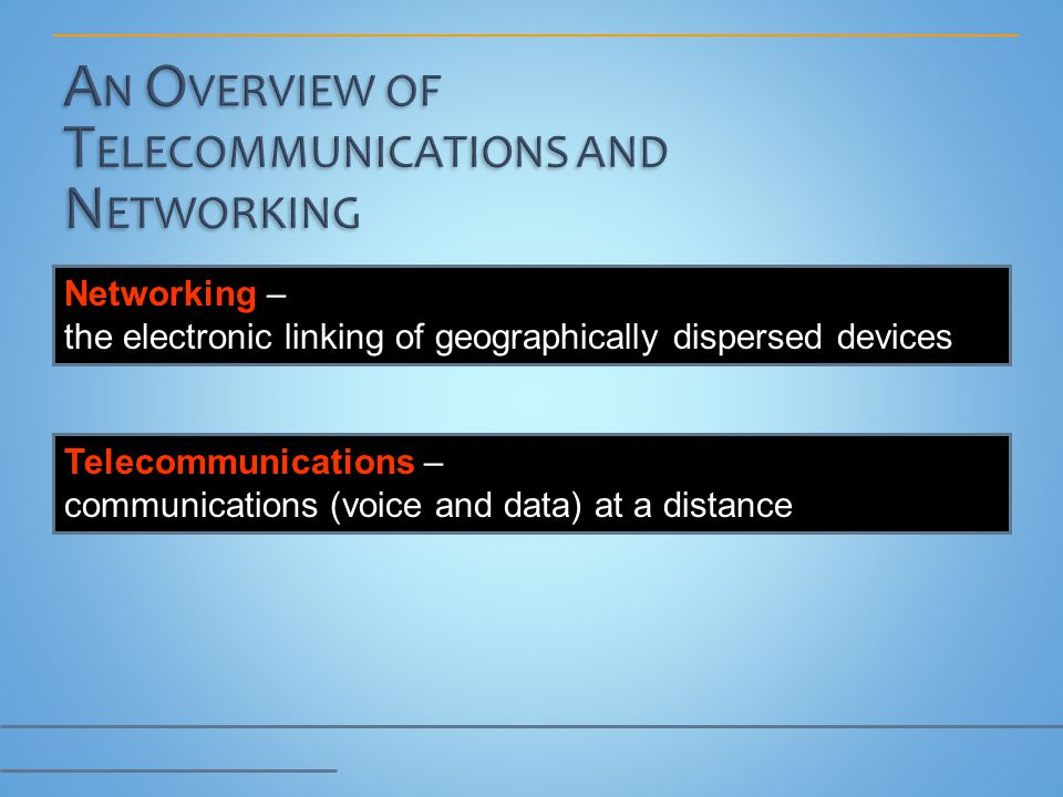 Networking – the electronic linking of geographically dispersed devices Telecommunications – communications (voice and data) at a distance