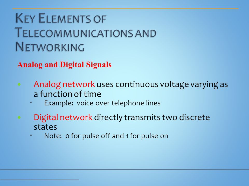 Analog network uses continuous voltage varying as a function of time Example: voice over telephone lines Digital network directly transmits two discre