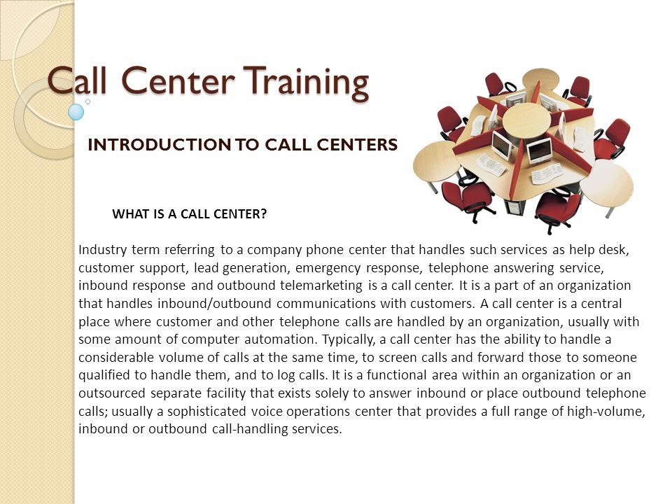 Call Center Training INTRODUCTION TO CALL CENTERS WHAT IS A CALL CENTER? Industry term referring to a company phone center that handles such services