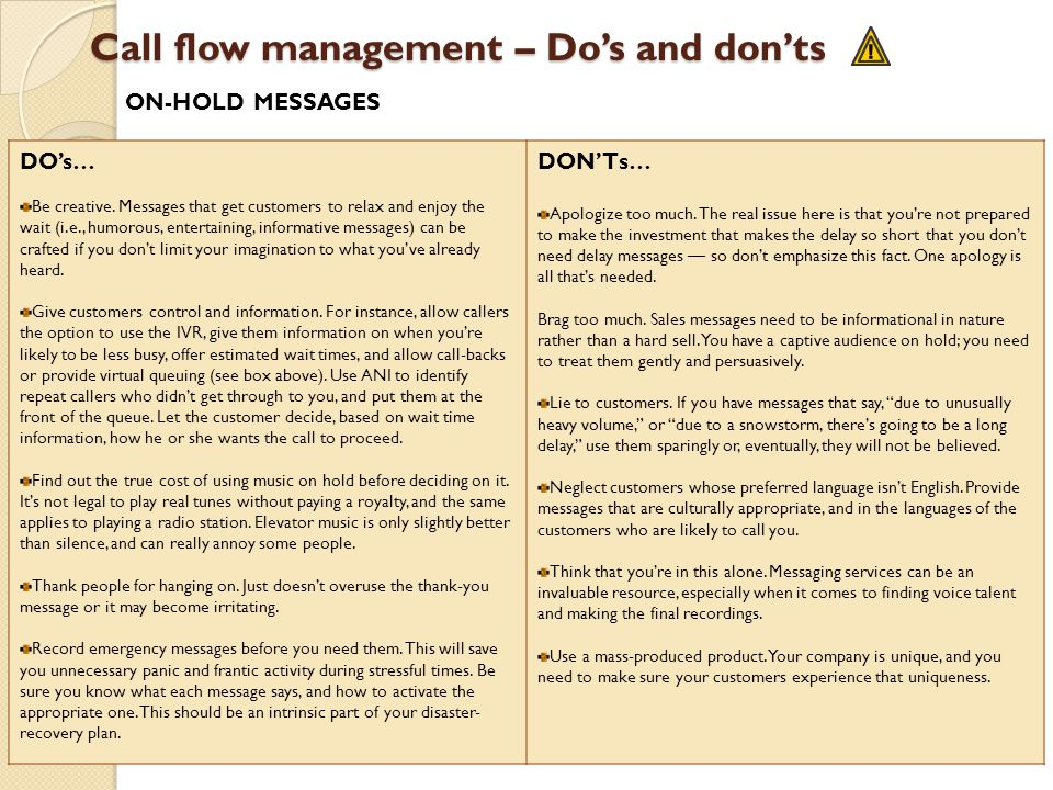 Call flow management – Dos and donts DOs… Be creative. Messages that get customers to relax and enjoy the wait (i.e., humorous, entertaining, informat