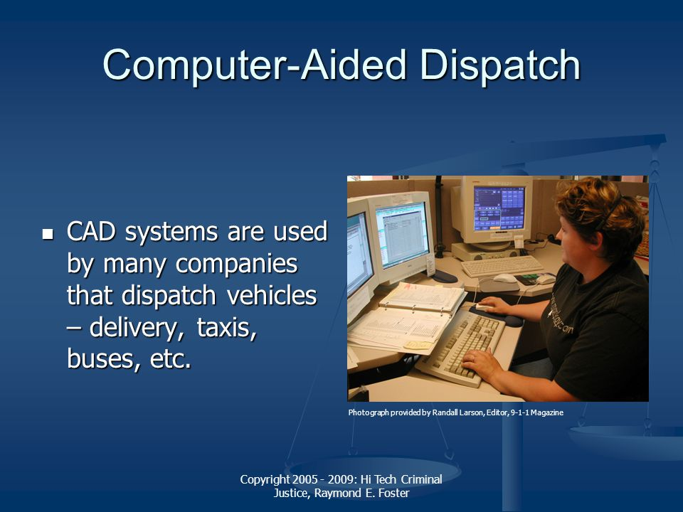 Copyright 2005 - 2009: Hi Tech Criminal Justice, Raymond E. Foster Computer-Aided Dispatch CAD systems are used by many companies that dispatch vehicl