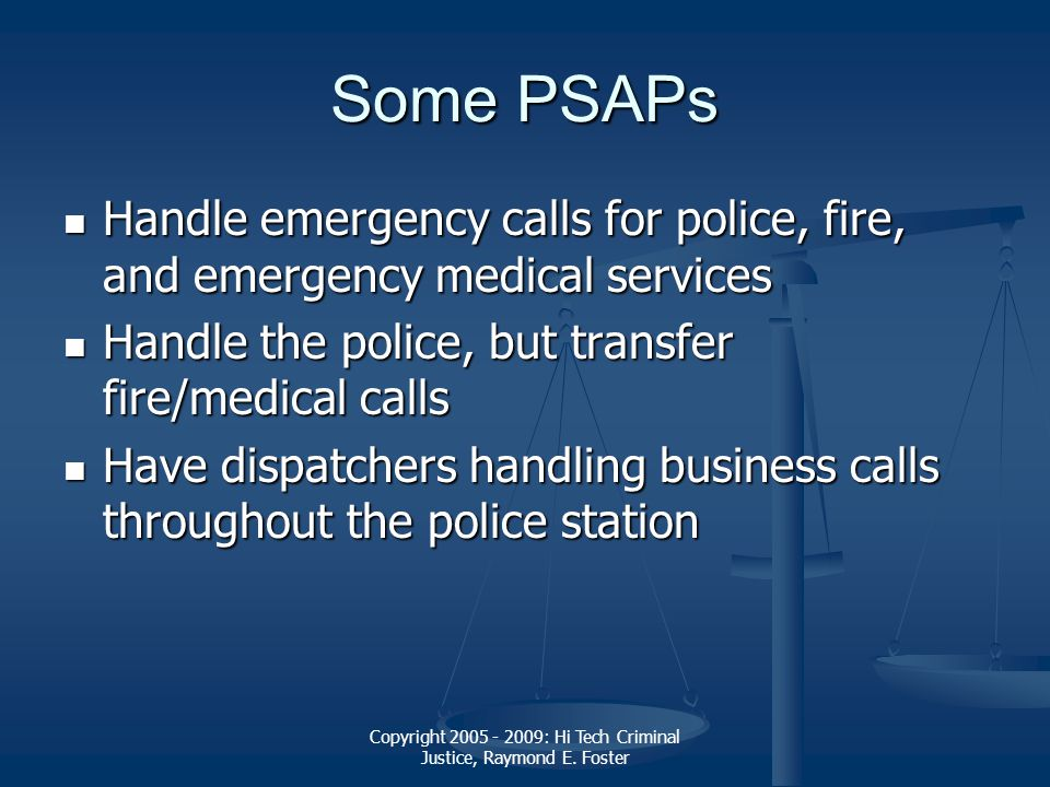 Copyright 2005 - 2009: Hi Tech Criminal Justice, Raymond E. Foster Some PSAPs Handle emergency calls for police, fire, and emergency medical services