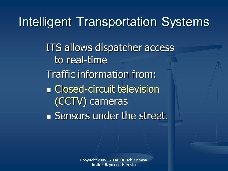 Copyright 2005 - 2009: Hi Tech Criminal Justice, Raymond E. Foster Intelligent Transportation Systems ITS allows dispatcher access to real-time Traffi