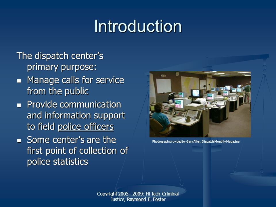 Copyright 2005 - 2009: Hi Tech Criminal Justice, Raymond E. Foster Introduction The dispatch centers primary purpose: Manage calls for service from th
