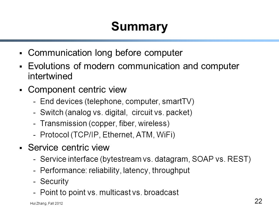 Hui Zhang, Fall 2012 22 Summary Communication long before computer Evolutions of modern communication and computer intertwined Component centric view -End devices (telephone, computer, smartTV) -Switch (analog vs.