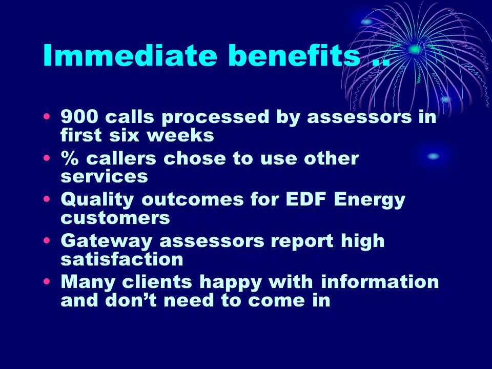 Immediate benefits.. 900 calls processed by assessors in first six weeks % callers chose to use other services Quality outcomes for EDF Energy custome