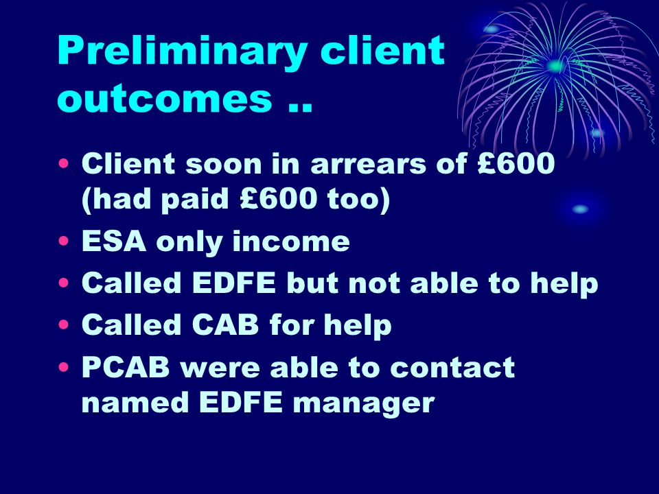 Preliminary client outcomes.. Client soon in arrears of £600 (had paid £600 too) ESA only income Called EDFE but not able to help Called CAB for help