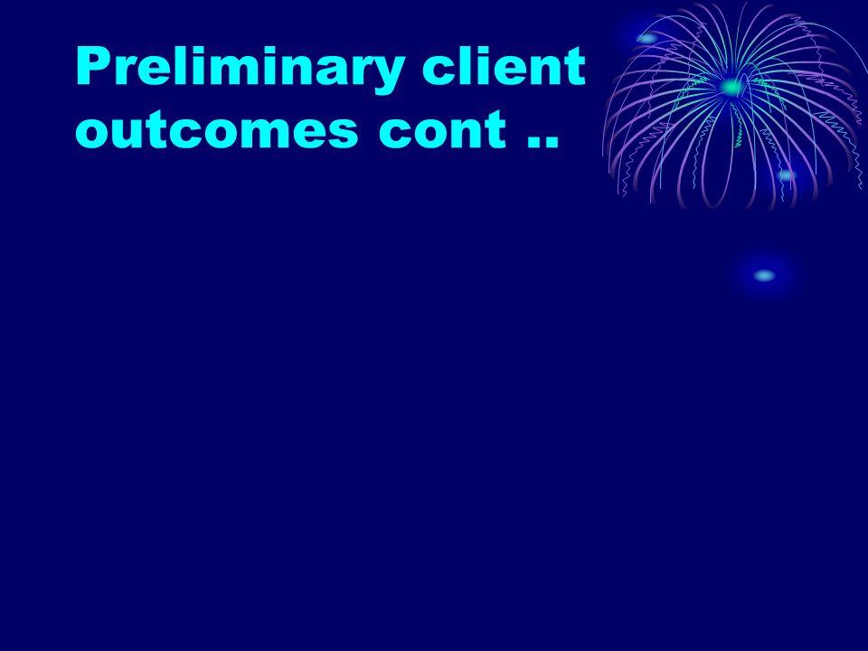 Preliminary client outcomes cont..