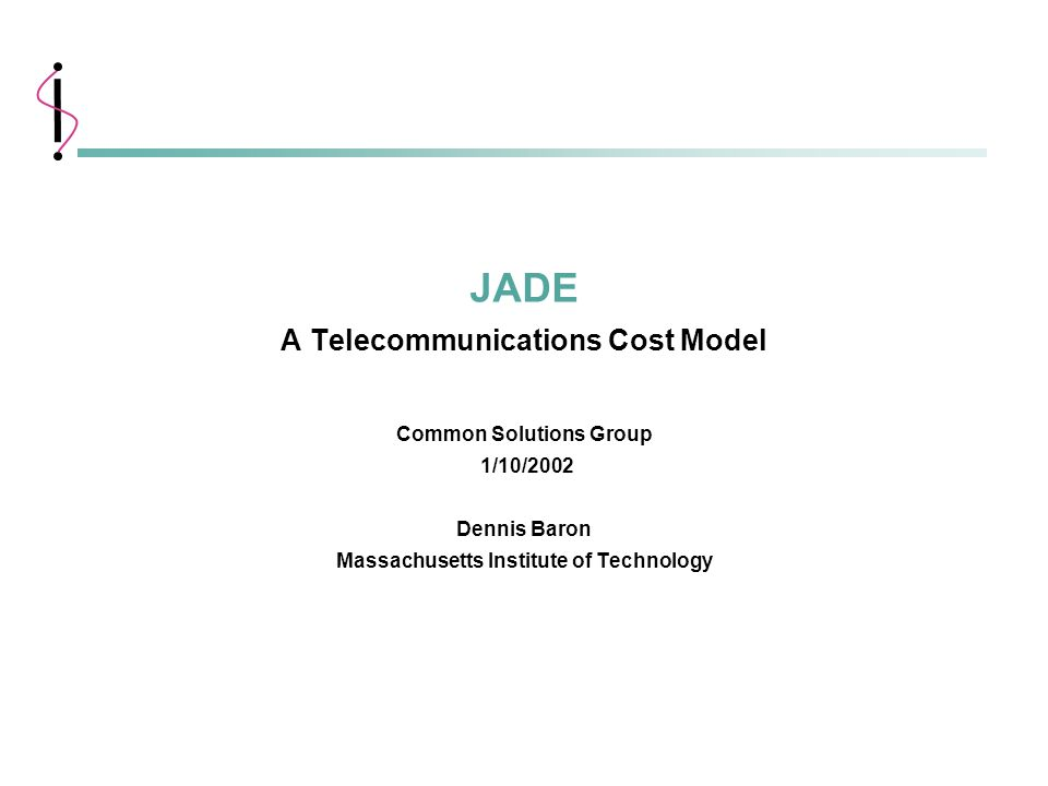 1 MIT Information Systems 1/10/2002 JADE A Telecommunications Cost Model Common Solutions Group 1/10/2002 Dennis Baron Massachusetts Institute of Tech