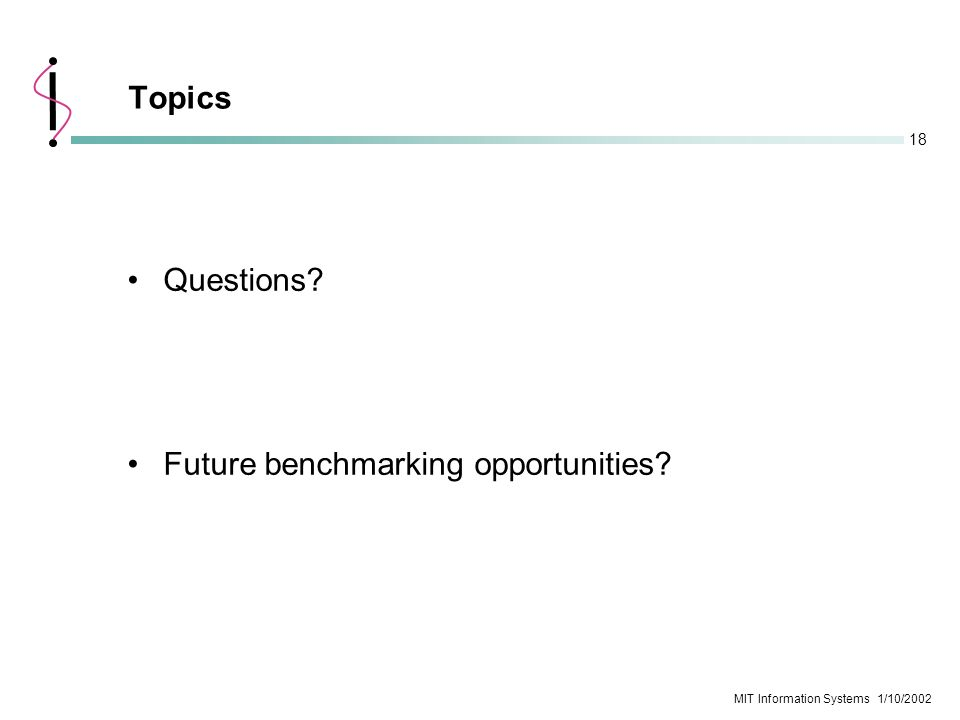 18 MIT Information Systems 1/10/2002 Questions? Future benchmarking opportunities? Topics
