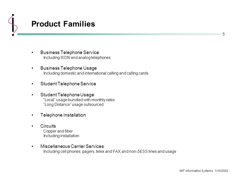 5 MIT Information Systems 1/10/2002 Product Families Business Telephone Service Including ISDN and analog telephones Business Telephone Usage Includin