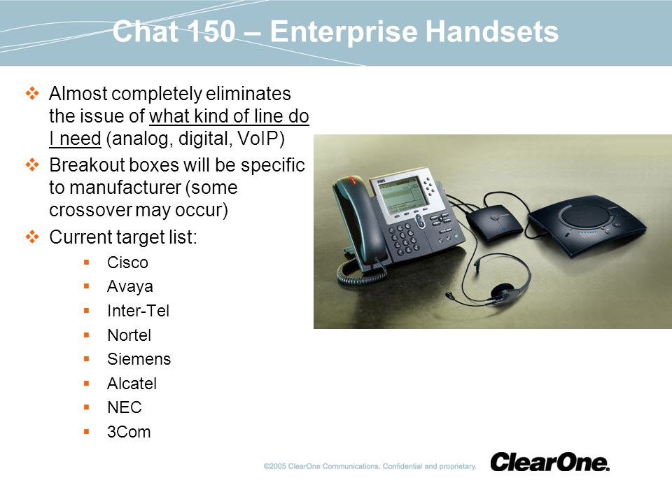 Chat 150 – Enterprise Handsets Almost completely eliminates the issue of what kind of line do I need (analog, digital, VoIP) Breakout boxes will be specific to manufacturer (some crossover may occur) Current target list: Cisco Avaya Inter-Tel Nortel Siemens Alcatel NEC 3Com