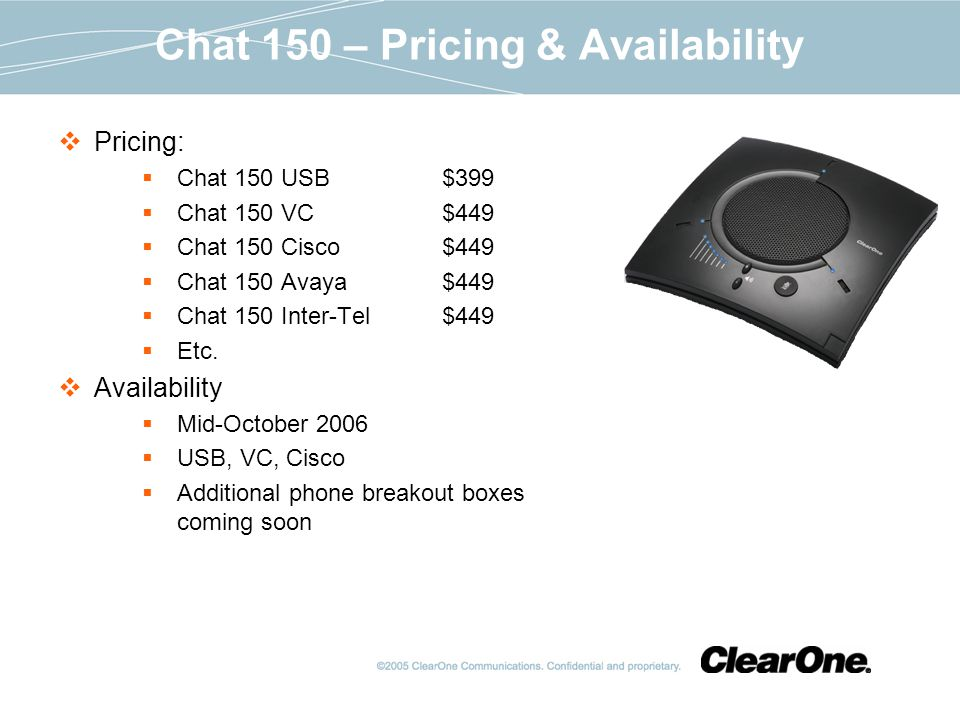 Chat 150 – Pricing & Availability Pricing: Chat 150 USB$399 Chat 150 VC$449 Chat 150 Cisco$449 Chat 150 Avaya$449 Chat 150 Inter-Tel$449 Etc.