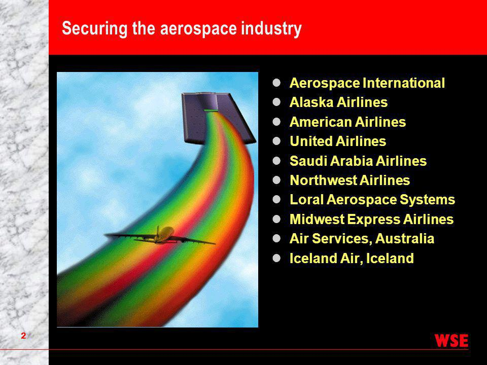 2 Securing the aerospace industry Aerospace International Alaska Airlines American Airlines United Airlines Saudi Arabia Airlines Northwest Airlines Loral Aerospace Systems Midwest Express Airlines Air Services, Australia Iceland Air, Iceland