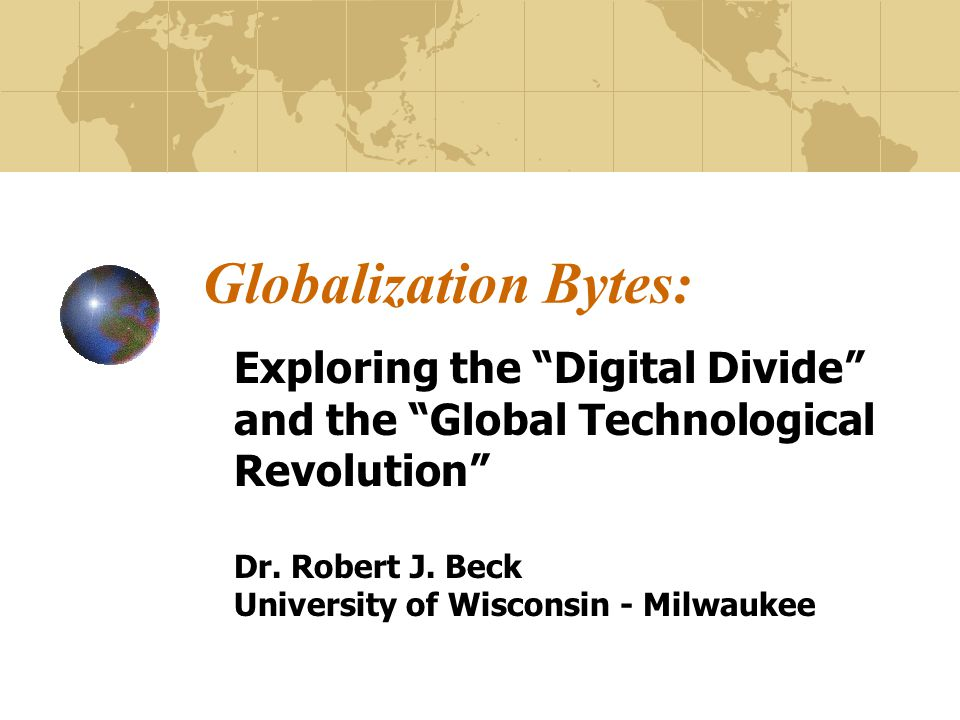 Globalization Bytes: Exploring the Digital Divide and the Global Technological Revolution Dr.