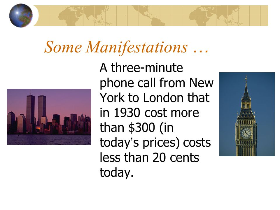 Some Manifestations … A three-minute phone call from New York to London that in 1930 cost more than $300 (in today s prices) costs less than 20 cents today.