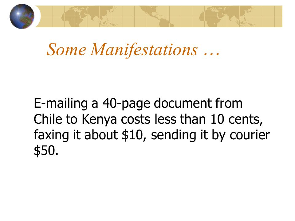 Some Manifestations … E-mailing a 40-page document from Chile to Kenya costs less than 10 cents, faxing it about $10, sending it by courier $50.
