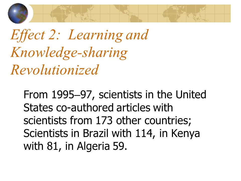 Effect 2: Learning and Knowledge-sharing Revolutionized From 1995 – 97, scientists in the United States co-authored articles with scientists from 173 other countries; Scientists in Brazil with 114, in Kenya with 81, in Algeria 59.