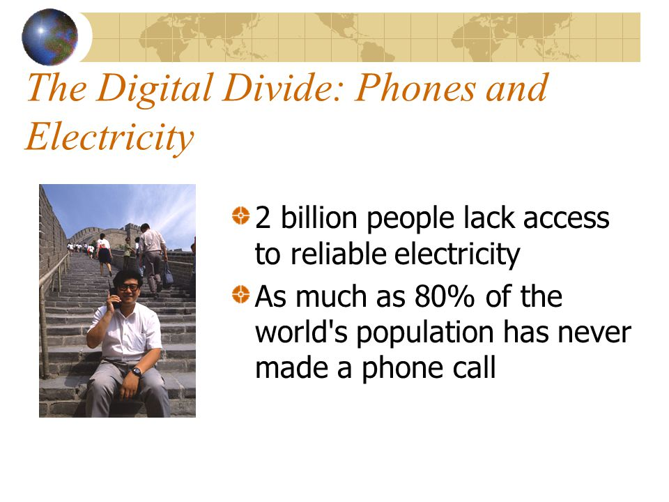 The Digital Divide: Phones and Electricity 2 billion people lack access to reliable electricity As much as 80% of the world s population has never made a phone call