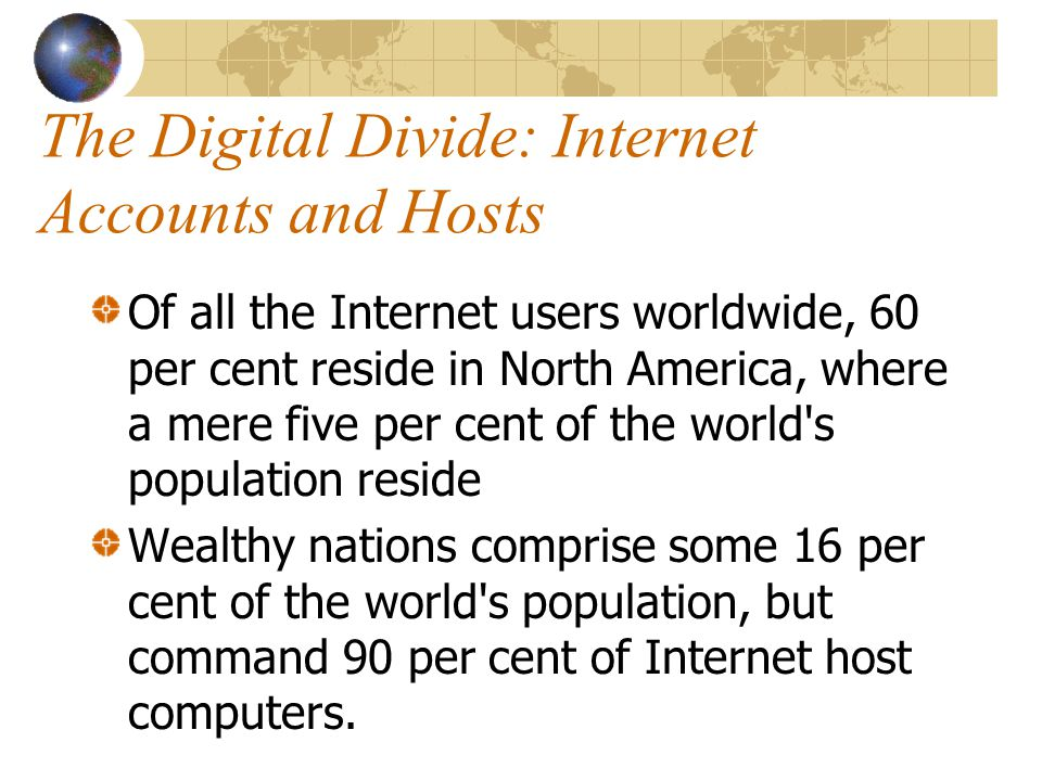 The Digital Divide: Internet Accounts and Hosts Of all the Internet users worldwide, 60 per cent reside in North America, where a mere five per cent of the world s population reside Wealthy nations comprise some 16 per cent of the world s population, but command 90 per cent of Internet host computers.