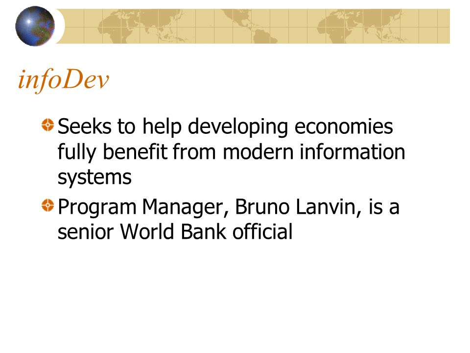 infoDev Seeks to help developing economies fully benefit from modern information systems Program Manager, Bruno Lanvin, is a senior World Bank official