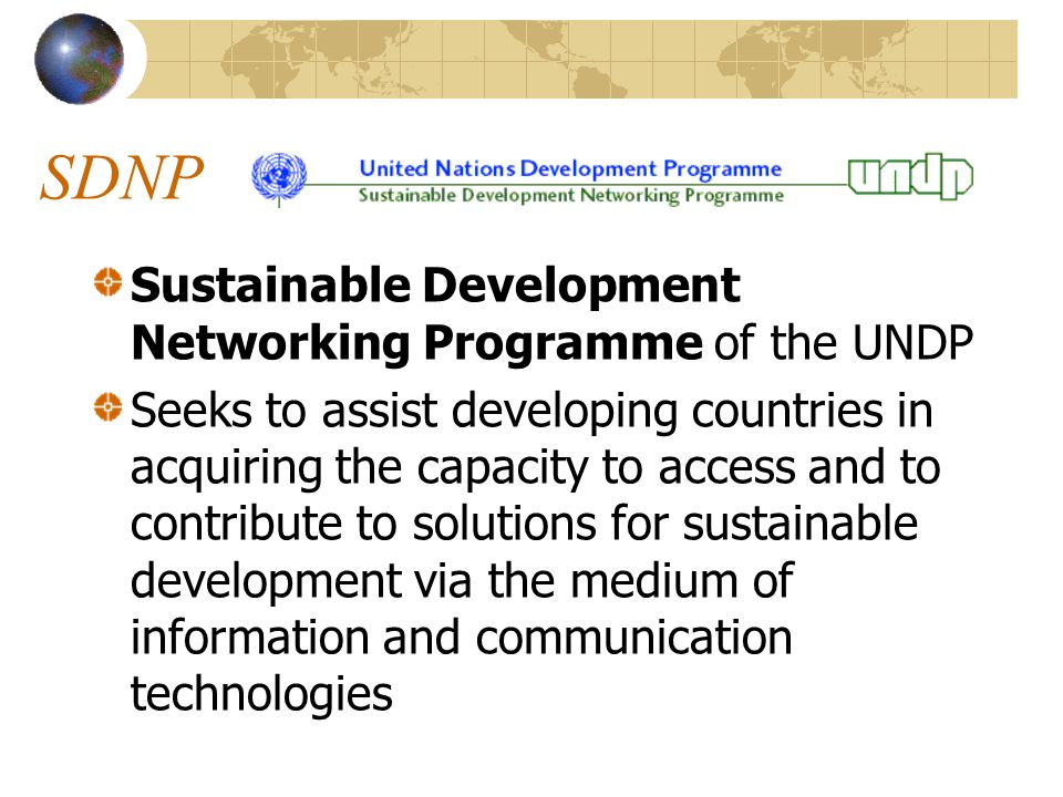 SDNP Sustainable Development Networking Programme of the UNDP Seeks to assist developing countries in acquiring the capacity to access and to contribute to solutions for sustainable development via the medium of information and communication technologies