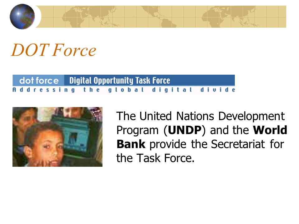 DOT Force The United Nations Development Program (UNDP) and the World Bank provide the Secretariat for the Task Force.