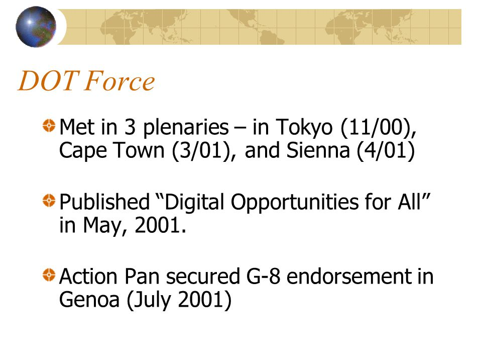 DOT Force Met in 3 plenaries – in Tokyo (11/00), Cape Town (3/01), and Sienna (4/01) Published Digital Opportunities for All in May, 2001.