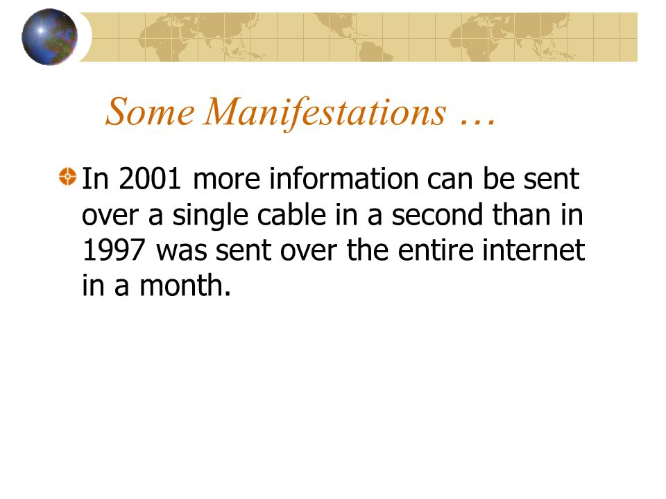 Some Manifestations … In 2001 more information can be sent over a single cable in a second than in 1997 was sent over the entire internet in a month.