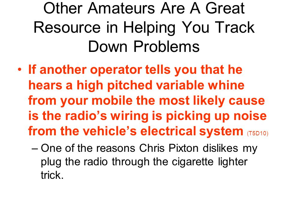 Other Amateurs Are A Great Resource in Helping You Track Down Problems If another operator tells you that he hears a high pitched variable whine from your mobile the most likely cause is the radios wiring is picking up noise from the vehicles electrical system (T5D10) –One of the reasons Chris Pixton dislikes my plug the radio through the cigarette lighter trick.