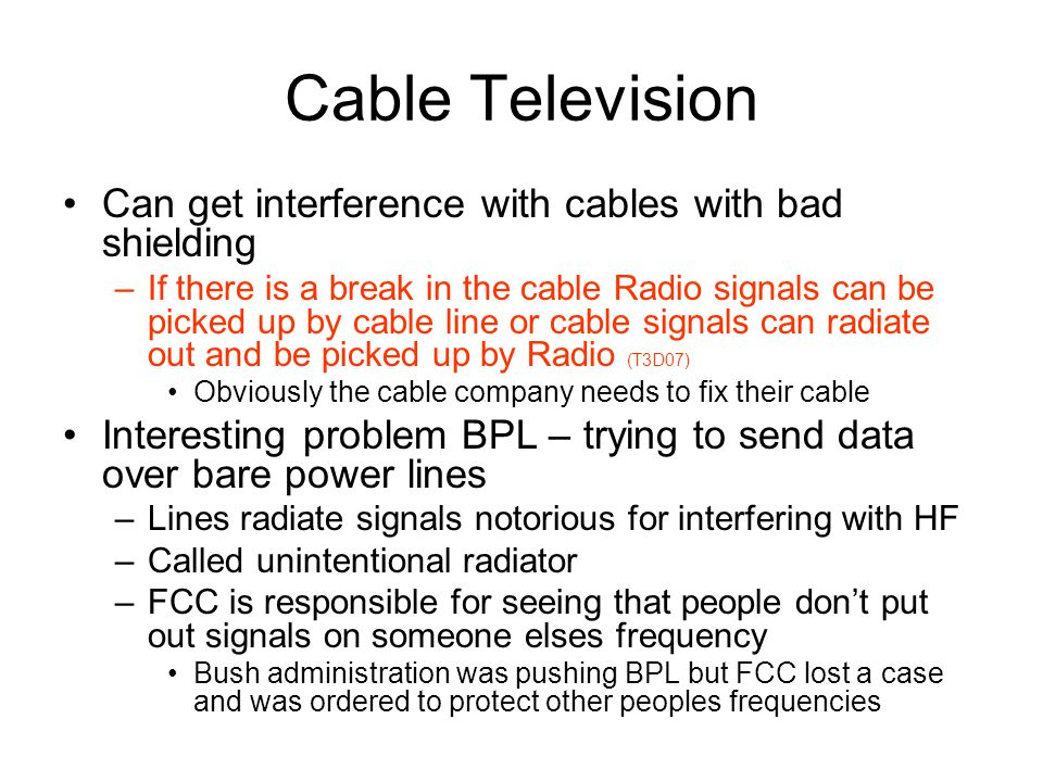 Cable Television Can get interference with cables with bad shielding –If there is a break in the cable Radio signals can be picked up by cable line or cable signals can radiate out and be picked up by Radio (T3D07) Obviously the cable company needs to fix their cable Interesting problem BPL – trying to send data over bare power lines –Lines radiate signals notorious for interfering with HF –Called unintentional radiator –FCC is responsible for seeing that people dont put out signals on someone elses frequency Bush administration was pushing BPL but FCC lost a case and was ordered to protect other peoples frequencies